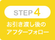 STEP4 お引き渡し後のアフターフォロー