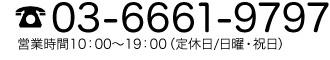 03-6661-9797 営業時間10:00~19:00(定休日/日曜・祝日)